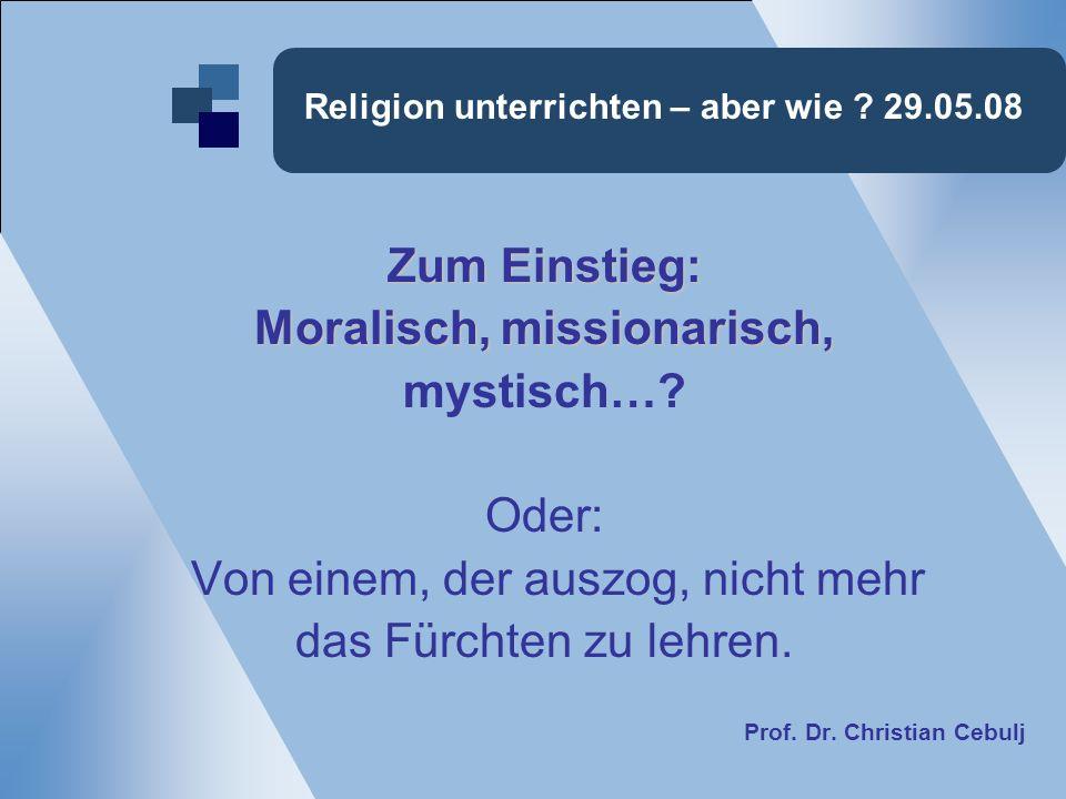 Religion unterrichten – aber wie .29.05.08 Zum Einstieg: Moralisch, missionarisch, mystisch….