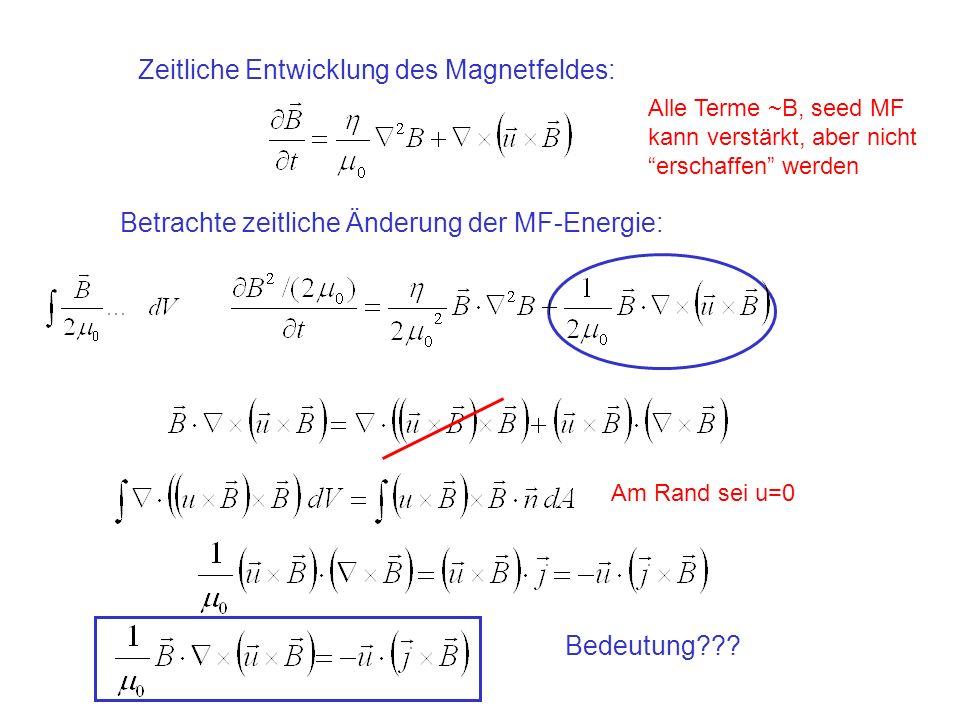 Zeitliche Entwicklung des Magnetfeldes: Betrachte zeitliche Änderung der MF-Energie: Alle Terme ~B, seed MF kann verstärkt, aber nicht erschaffen werden Am Rand sei u=0 Bedeutung???