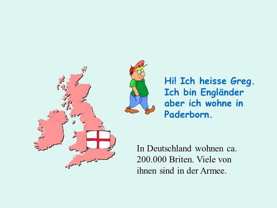 Hi! Ich heisse Greg. Ich bin Engländer aber ich wohne in Paderborn. In Deutschland wohnen ca. 200.000 Briten. Viele von ihnen sind in der Armee.