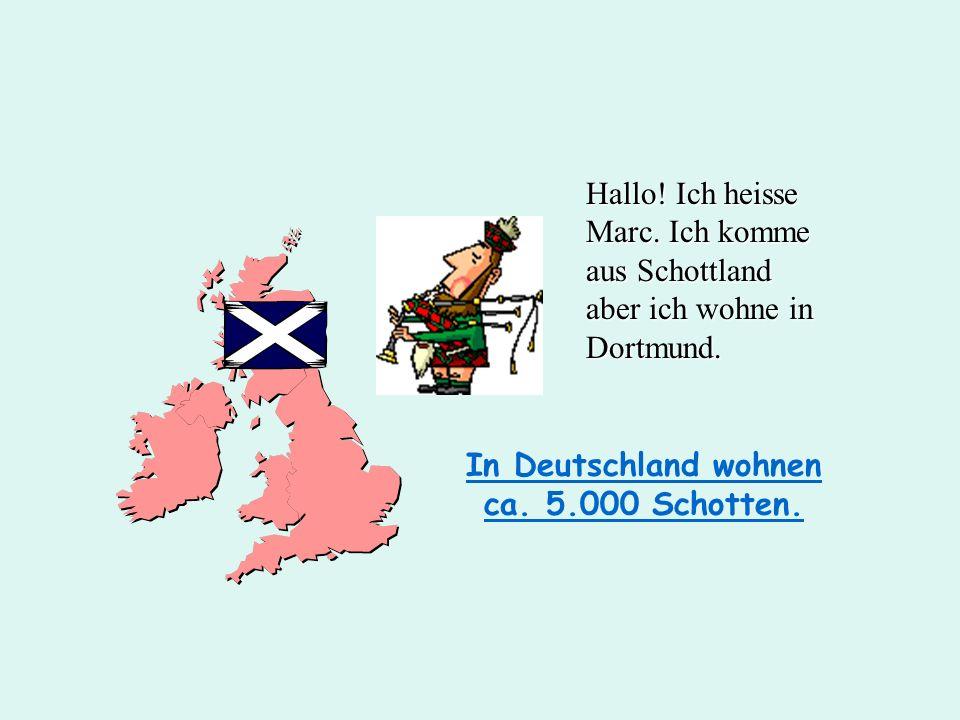 In Deutschland wohnen ca. 5.000 Schotten. Hallo! Ich heisse Marc. Ich komme aus Schottland aber ich wohne in Dortmund.