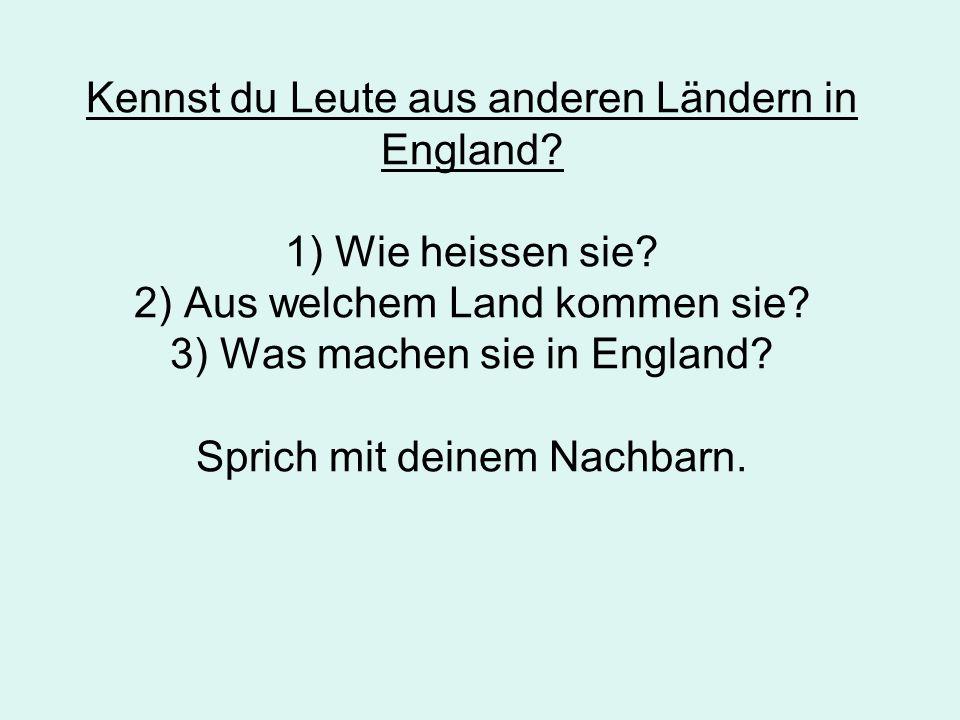 Kennst du Leute aus anderen Ländern in England? 1) Wie heissen sie? 2) Aus welchem Land kommen sie? 3) Was machen sie in England? Sprich mit deinem Na