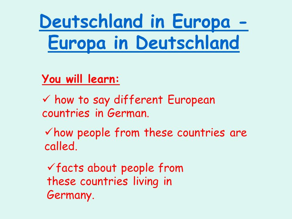 Deutschland in Europa - Europa in Deutschland You will learn: how to say different European countries in German. how people from these countries are c