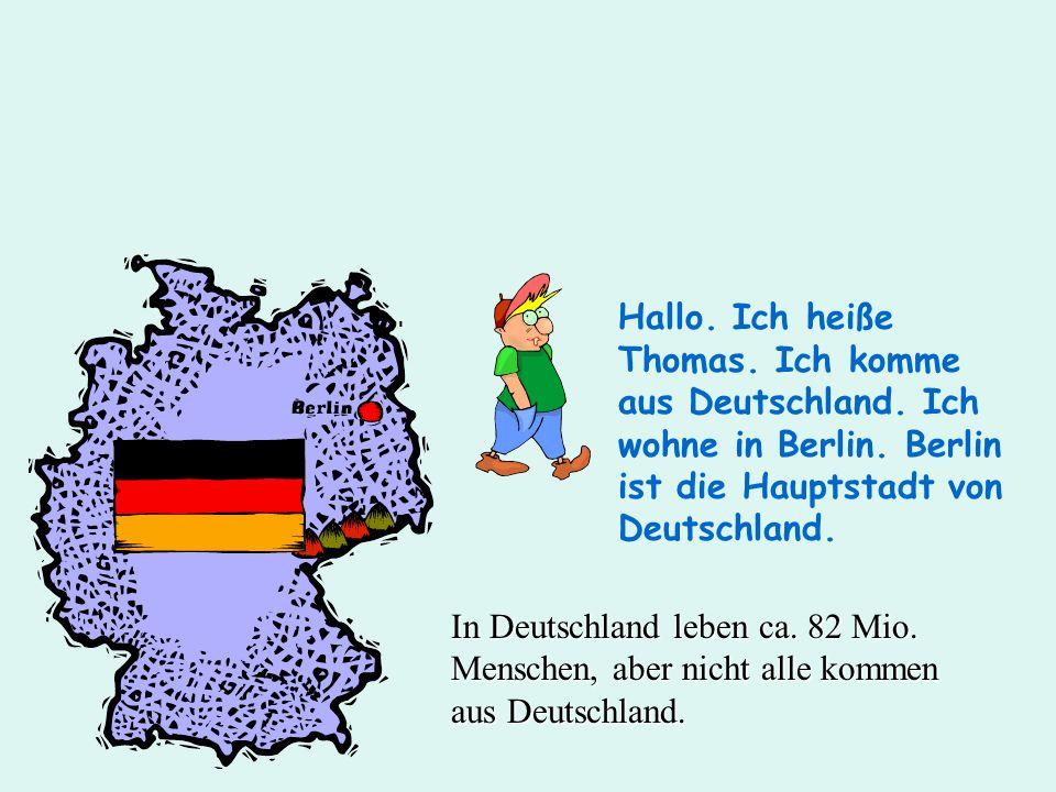Hallo. Ich heiße Thomas. Ich komme aus Deutschland. Ich wohne in Berlin. Berlin ist die Hauptstadt von Deutschland. In Deutschland leben ca. 82 Mio. M