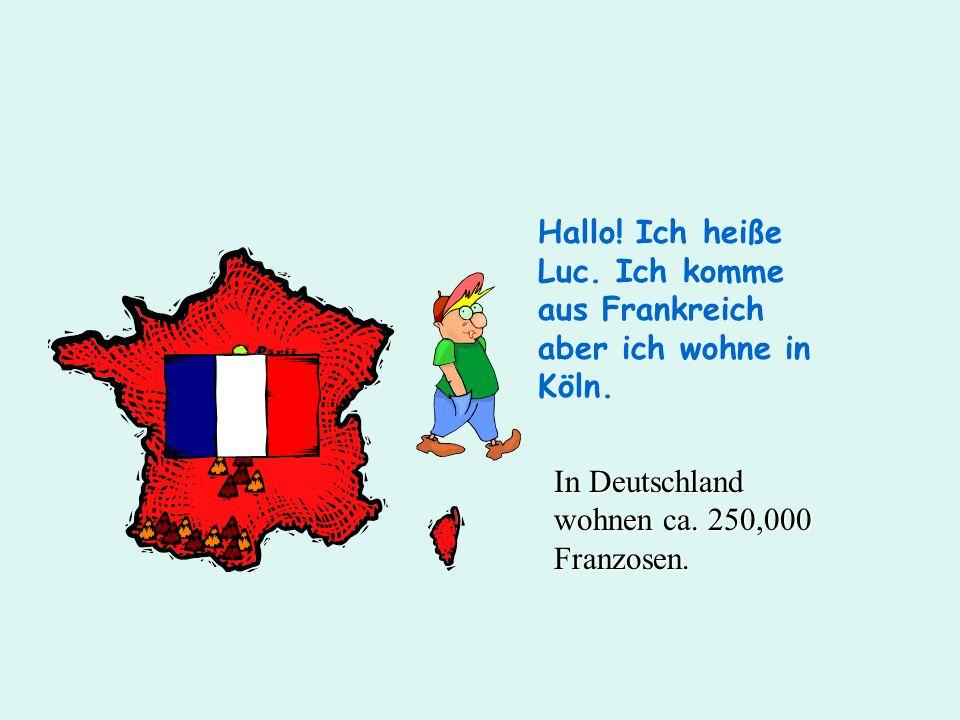 Hallo! Ich heiße Luc. Ich komme aus Frankreich aber ich wohne in Köln. In Deutschland wohnen ca. 250,000 Franzosen.