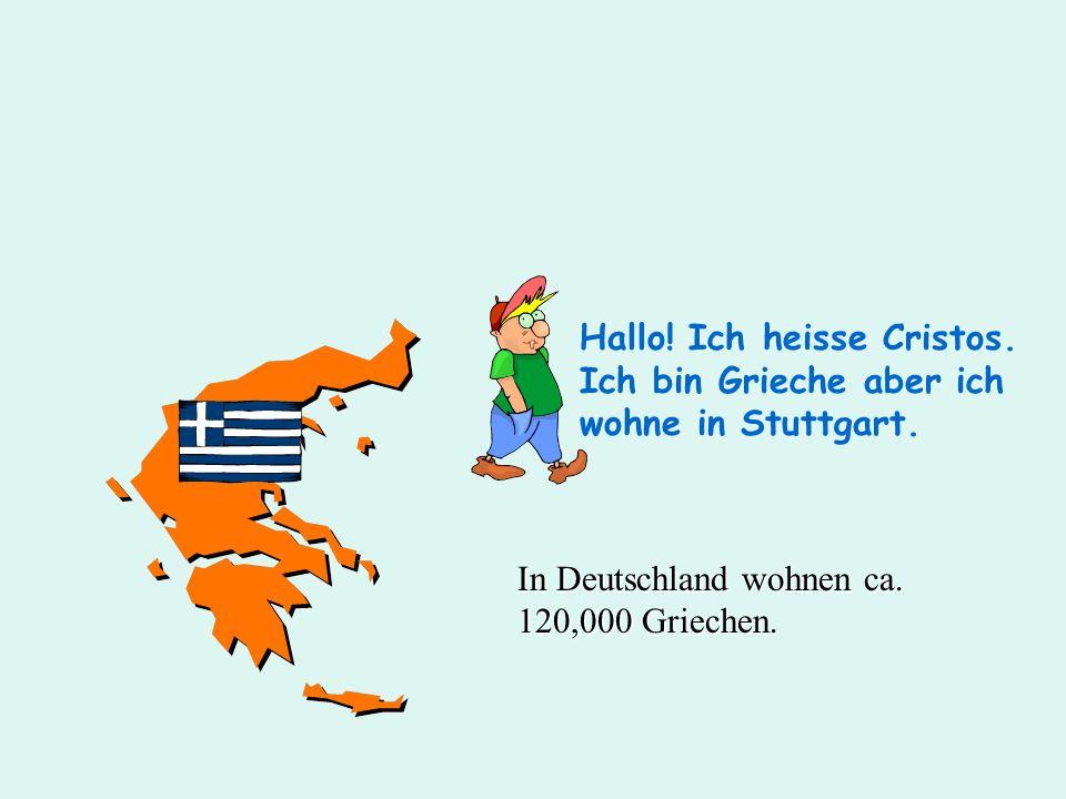Hallo! Ich heisse Cristos. Ich bin Grieche aber ich wohne in Stuttgart. In Deutschland wohnen ca. 120,000 Griechen.