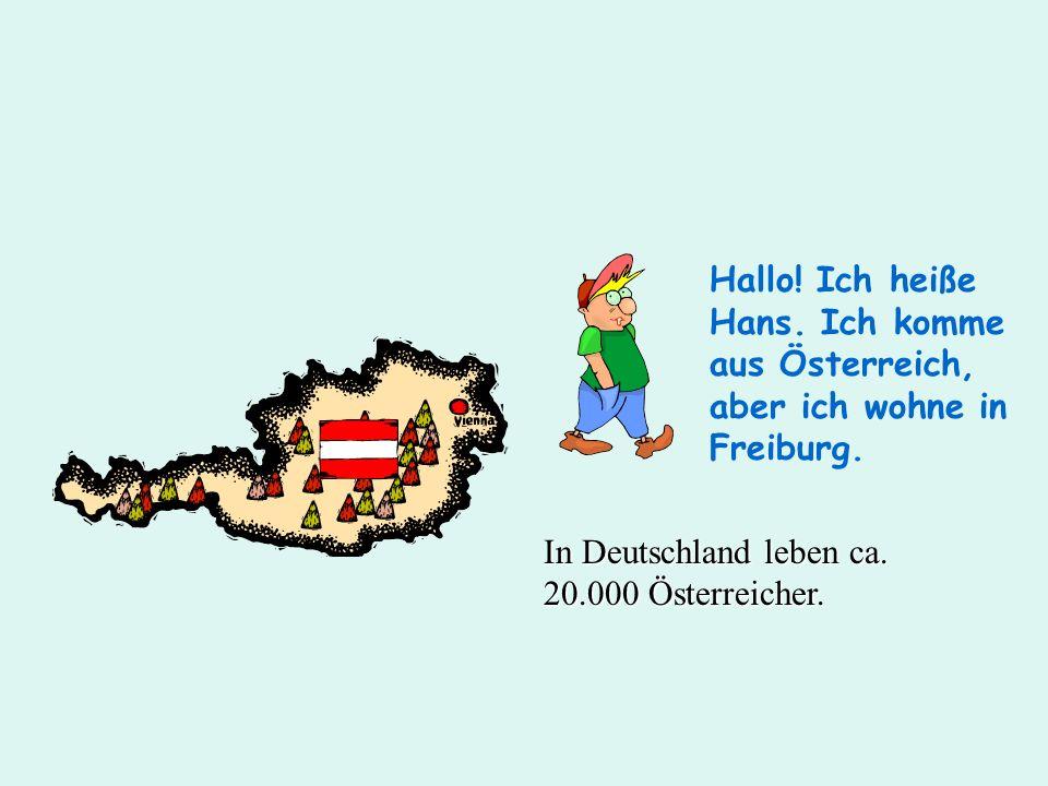 Hallo! Ich heiße Hans. Ich komme aus Österreich, aber ich wohne in Freiburg. In Deutschland leben ca. 20.000 Österreicher.