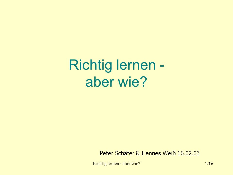 Richtig lernen - aber wie?1/16 Richtig lernen - aber wie? Peter Schäfer & Hennes Weiß 16.02.03