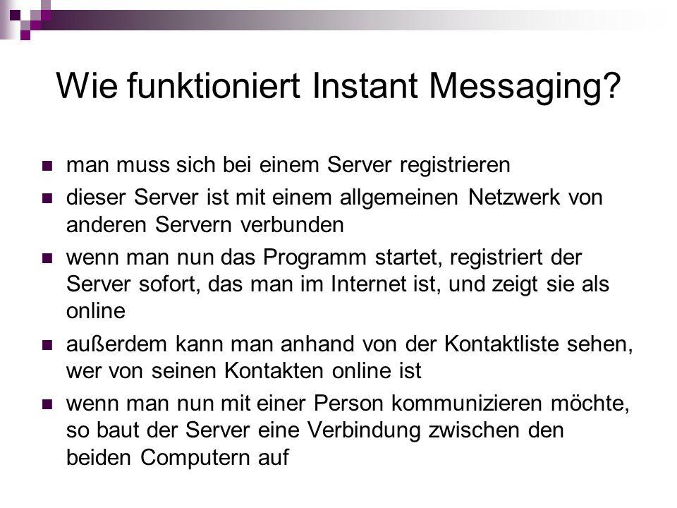 Wie funktioniert Instant Messaging? man muss sich bei einem Server registrieren dieser Server ist mit einem allgemeinen Netzwerk von anderen Servern v