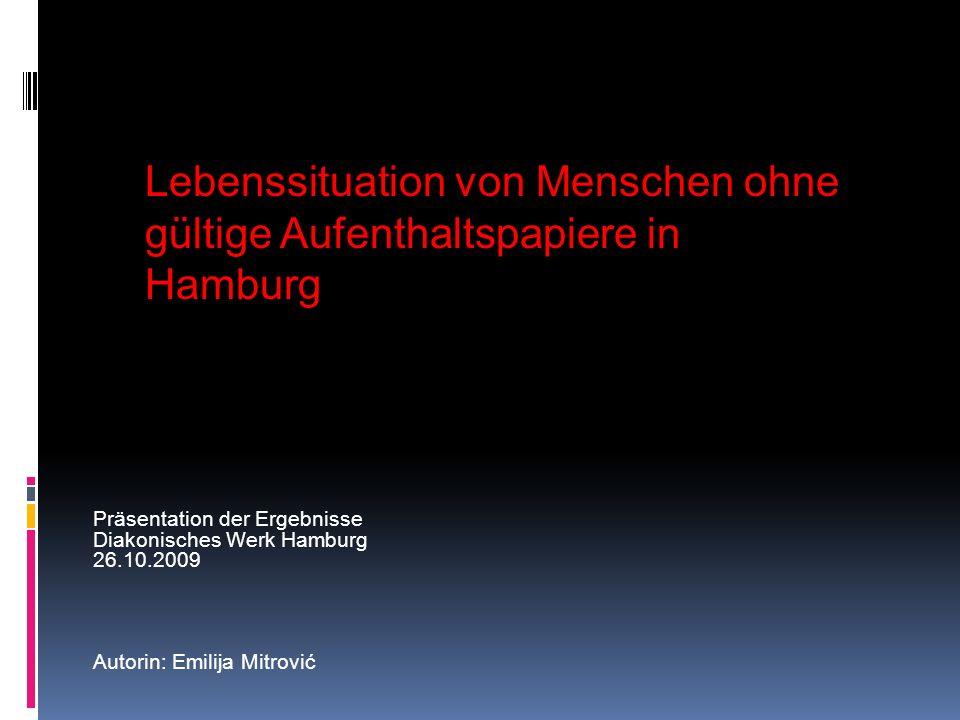 Präsentation der Ergebnisse Diakonisches Werk Hamburg 26.10.2009 Autorin: Emilija Mitrović Lebenssituation von Menschen ohne gültige Aufenthaltspapier