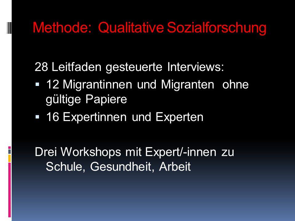 Methode: Qualitative Sozialforschung 28 Leitfaden gesteuerte Interviews: 12 Migrantinnen und Migranten ohne gültige Papiere 16 Expertinnen und Experte