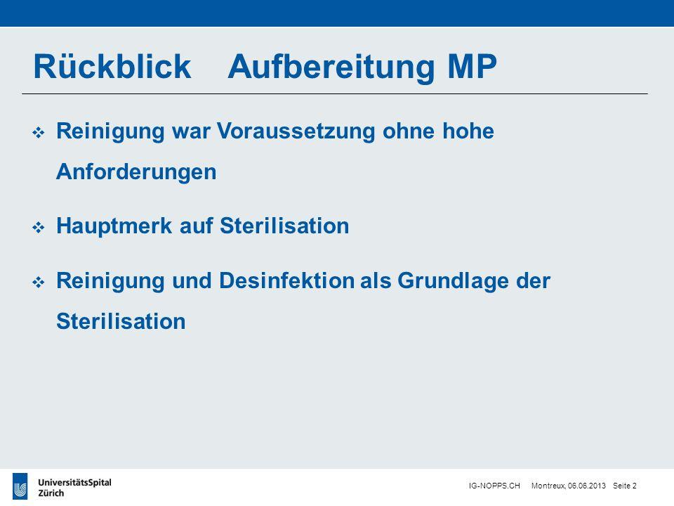IG-NOPPS.CH Montreux, 06.06.2013 Seite 2 Reinigung war Voraussetzung ohne hohe Anforderungen Hauptmerk auf Sterilisation Reinigung und Desinfektion als Grundlage der Sterilisation Rückblick Aufbereitung MP