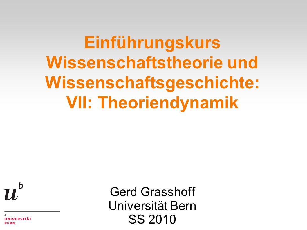 Einführungskurs Wissenschaftstheorie und Wissenschaftsgeschichte: VII: Theoriendynamik Gerd Grasshoff Universität Bern SS 2010