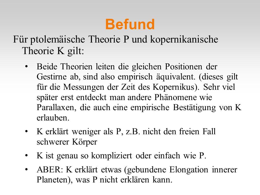 Befund Für ptolemäische Theorie P und kopernikanische Theorie K gilt: Beide Theorien leiten die gleichen Positionen der Gestirne ab, sind also empiris