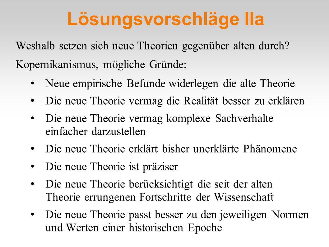 Lösungsvorschläge IIa Weshalb setzen sich neue Theorien gegenüber alten durch? Kopernikanismus, mögliche Gründe: Neue empirische Befunde widerlegen di