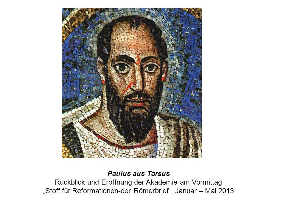 Paulus aus Tarsus Rückblick und Eröffnung der Akademie am Vormittag Stoff für Reformationen-der Römerbrief, Januar – Mai 2013