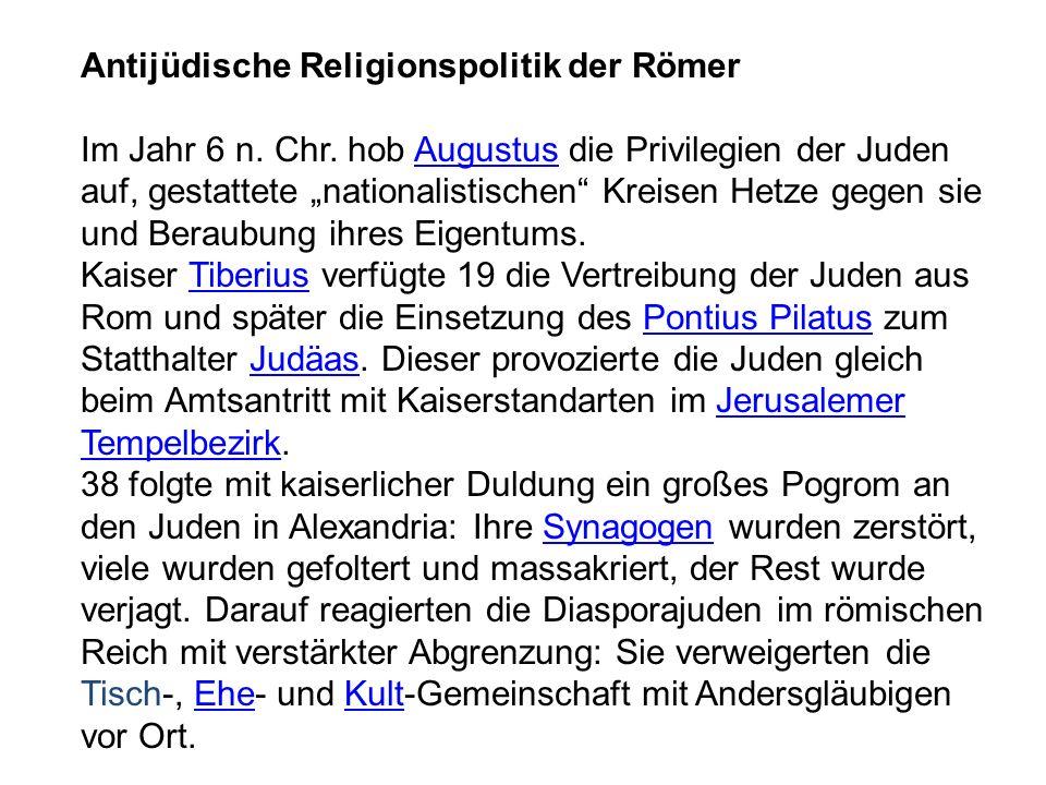 Antijüdische Religionspolitik der Römer Im Jahr 6 n. Chr. hob Augustus die Privilegien der Juden auf, gestattete nationalistischen Kreisen Hetze gegen