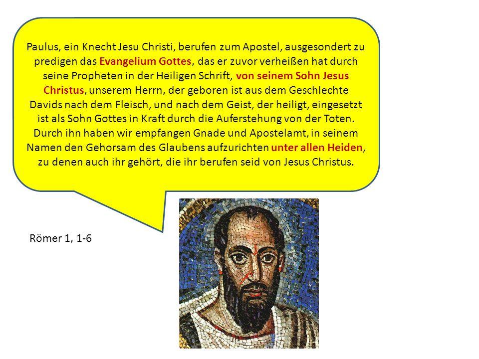 Paulus, ein Knecht Jesu Christi, berufen zum Apostel, ausgesondert zu predigen das Evangelium Gottes, das er zuvor verheißen hat durch seine Propheten