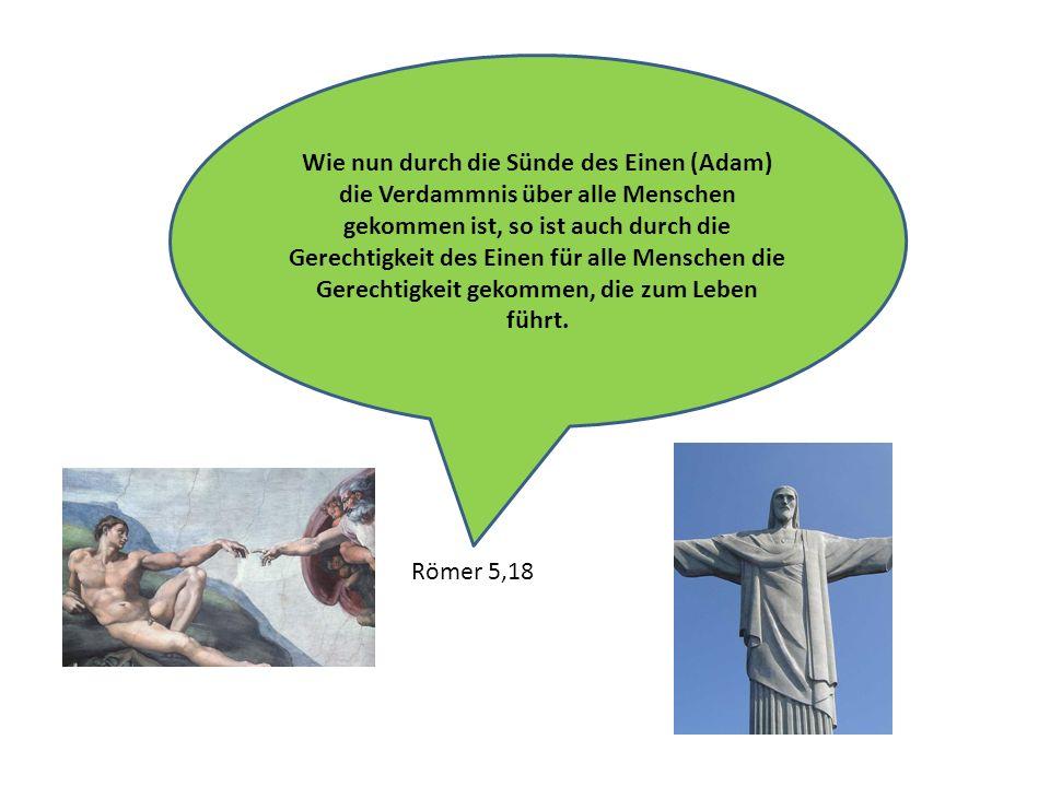 Wie nun durch die Sünde des Einen (Adam) die Verdammnis über alle Menschen gekommen ist, so ist auch durch die Gerechtigkeit des Einen für alle Mensch