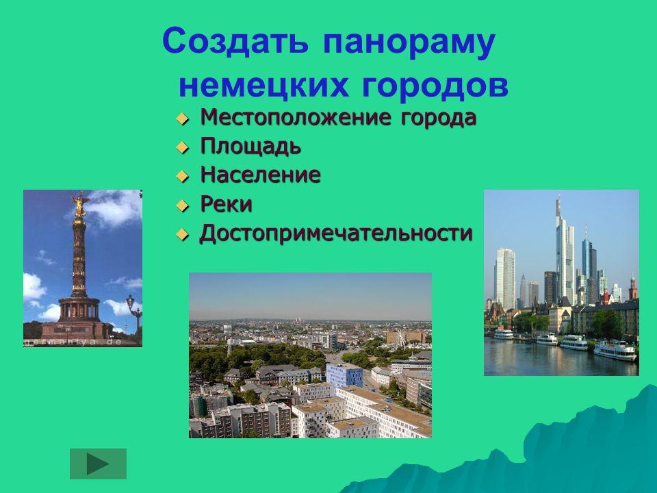Создать панораму немецких городов Местоположение города Местоположение города Площадь Площадь Население Население Реки Реки Достопримечательности Достопримечательности