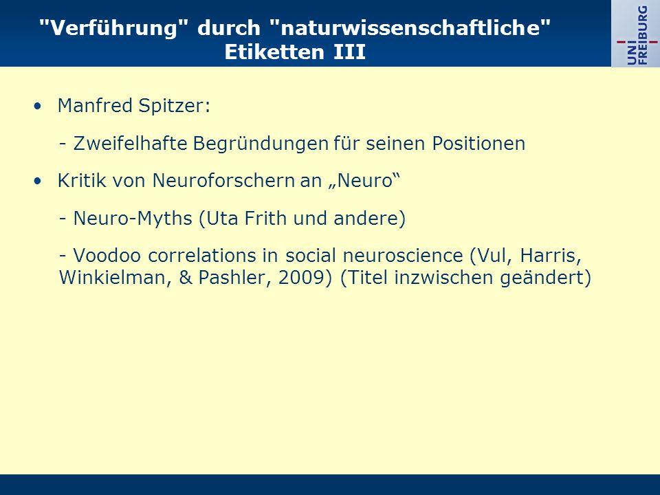 Verführung durch naturwissenschaftliche Etiketten III Manfred Spitzer: - Zweifelhafte Begründungen für seinen Positionen Kritik von Neuroforschern an Neuro - Neuro-Myths (Uta Frith und andere) - Voodoo correlations in social neuroscience (Vul, Harris, Winkielman, & Pashler, 2009) (Titel inzwischen geändert)