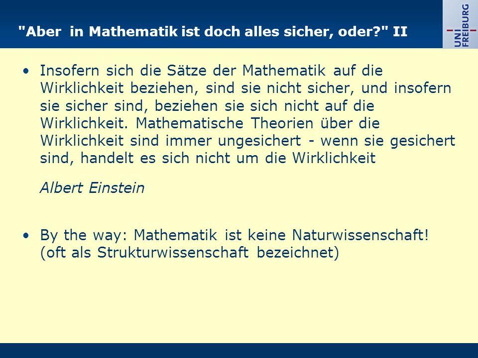 Aber in Mathematik ist doch alles sicher, oder? II Insofern sich die Sätze der Mathematik auf die Wirklichkeit beziehen, sind sie nicht sicher, und insofern sie sicher sind, beziehen sie sich nicht auf die Wirklichkeit.