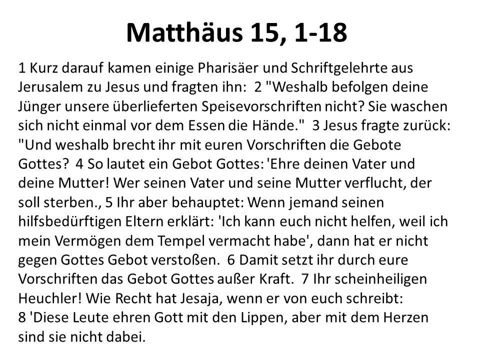 Matthäus 15, 1-18 1 Kurz darauf kamen einige Pharisäer und Schriftgelehrte aus Jerusalem zu Jesus und fragten ihn: 2
