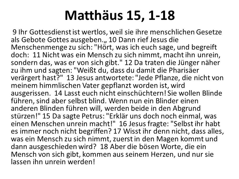 Matthäus 15, 1-18 9 Ihr Gottesdienst ist wertlos, weil sie ihre menschlichen Gesetze als Gebote Gottes ausgeben. 10 Dann rief Jesus die Menschenmenge