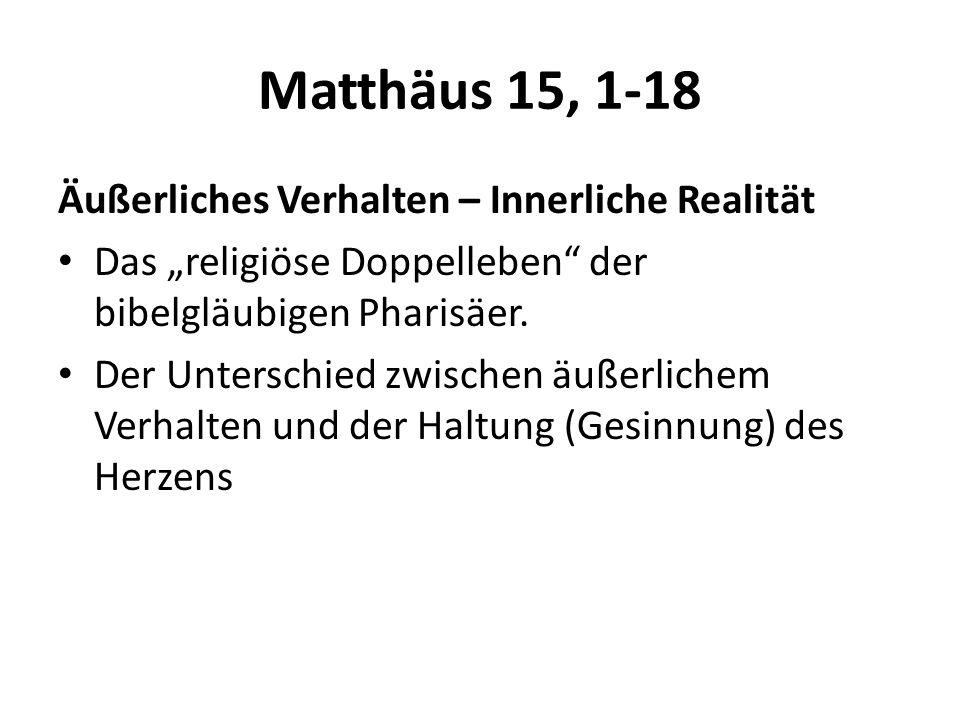 Matthäus 15, 1-18 Äußerliches Verhalten – Innerliche Realität Das religiöse Doppelleben der bibelgläubigen Pharisäer. Der Unterschied zwischen äußerli