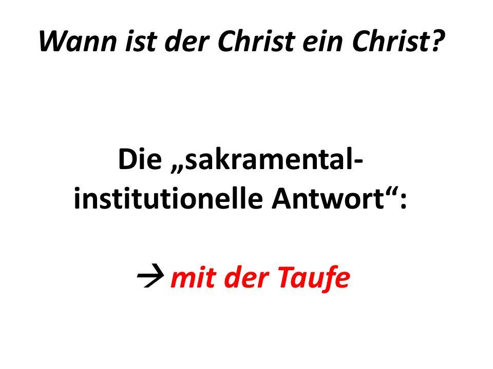 Wann ist der Christ ein Christ Die sakramental- institutionelle Antwort: mit der Taufe