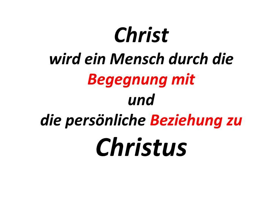 Christ wird ein Mensch durch die Begegnung mit und die persönliche Beziehung zu Christus