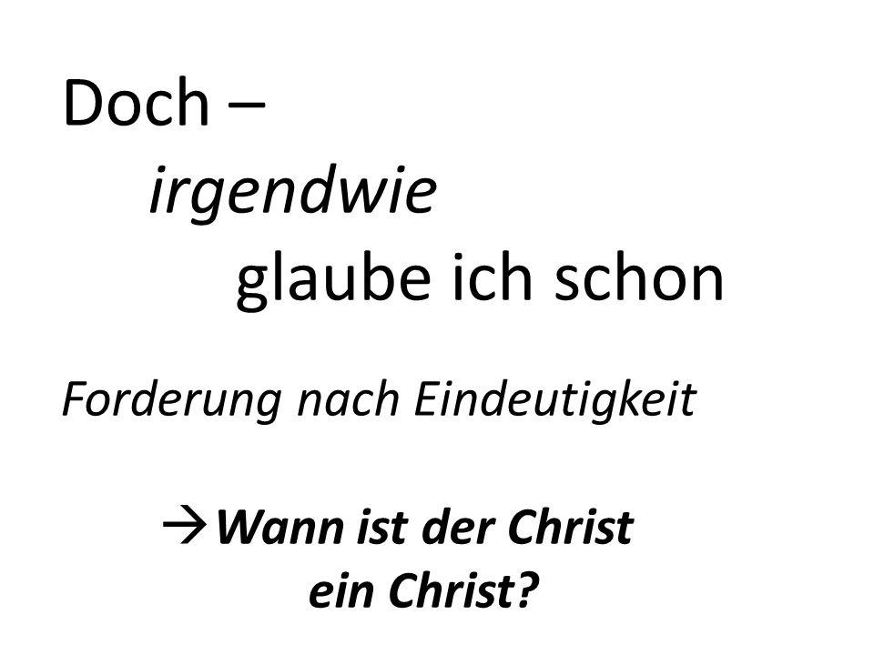 Doch – irgendwie glaube ich schon Forderung nach Eindeutigkeit Wann ist der Christ ein Christ