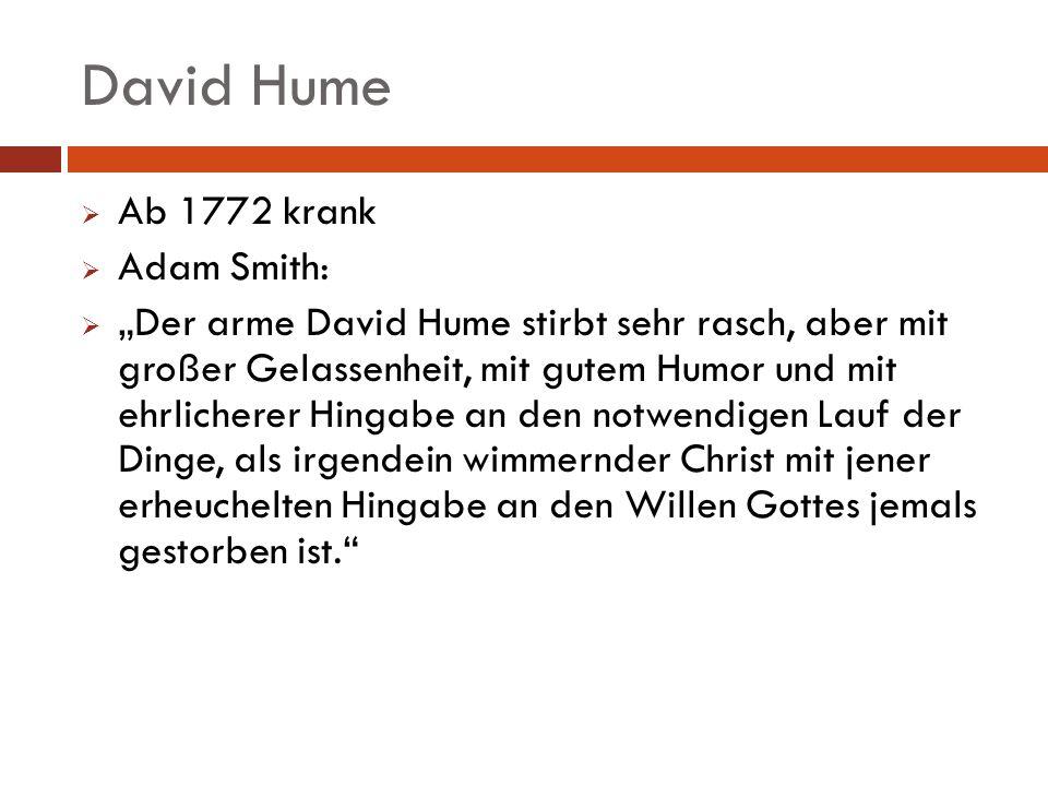 David Hume Ab 1772 krank Adam Smith: Der arme David Hume stirbt sehr rasch, aber mit großer Gelassenheit, mit gutem Humor und mit ehrlicherer Hingabe