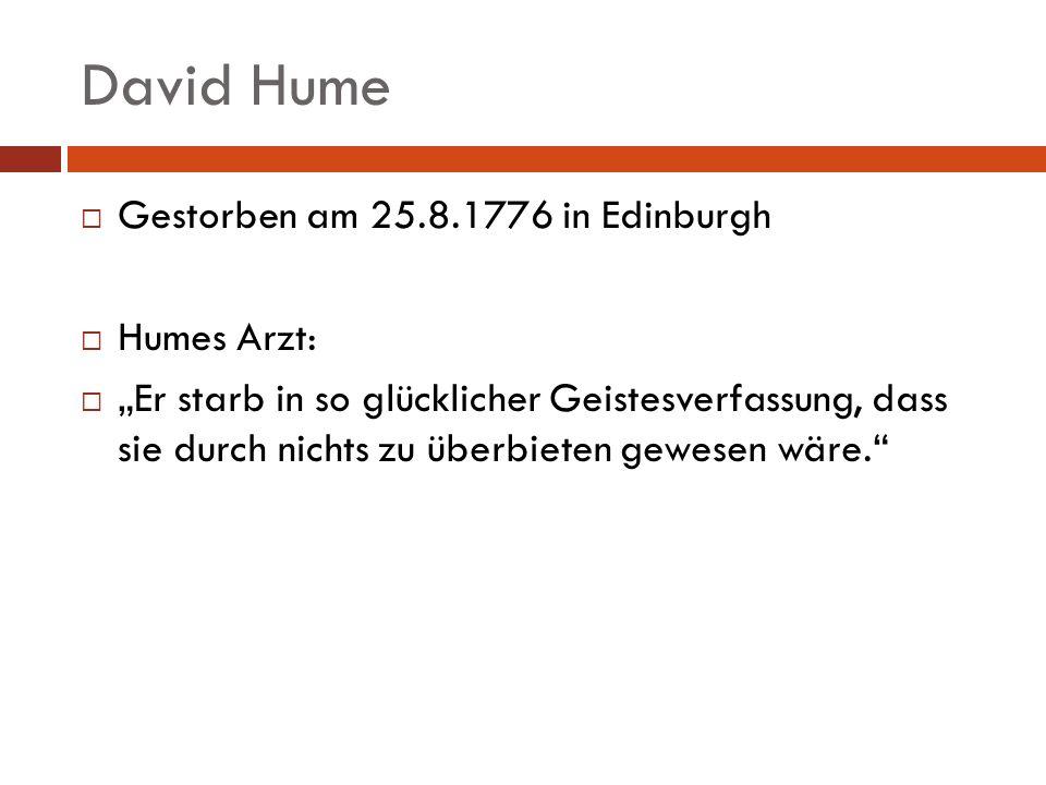 David Hume Gestorben am 25.8.1776 in Edinburgh Humes Arzt: Er starb in so glücklicher Geistesverfassung, dass sie durch nichts zu überbieten gewesen w