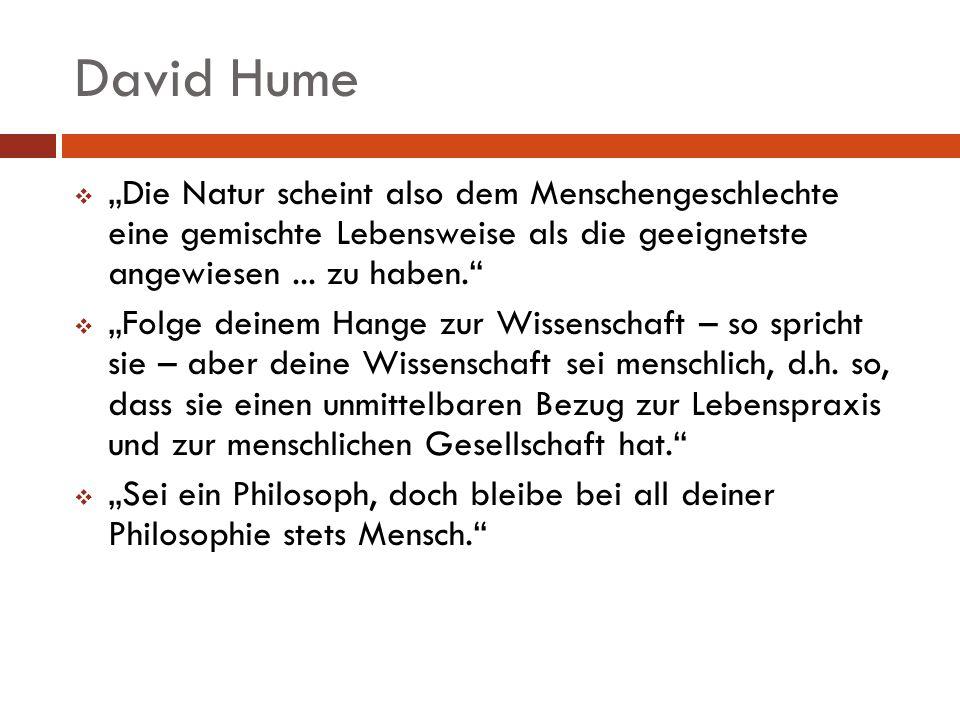 David Hume Die Natur scheint also dem Menschengeschlechte eine gemischte Lebensweise als die geeignetste angewiesen... zu haben. Folge deinem Hange zu