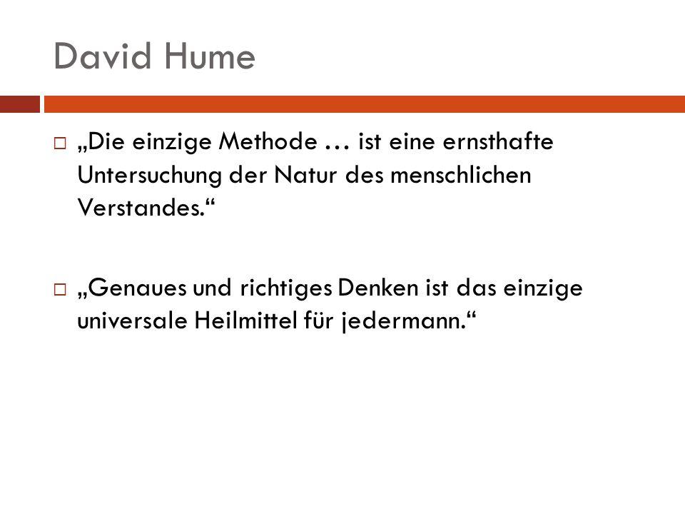 David Hume Die einzige Methode … ist eine ernsthafte Untersuchung der Natur des menschlichen Verstandes. Genaues und richtiges Denken ist das einzige