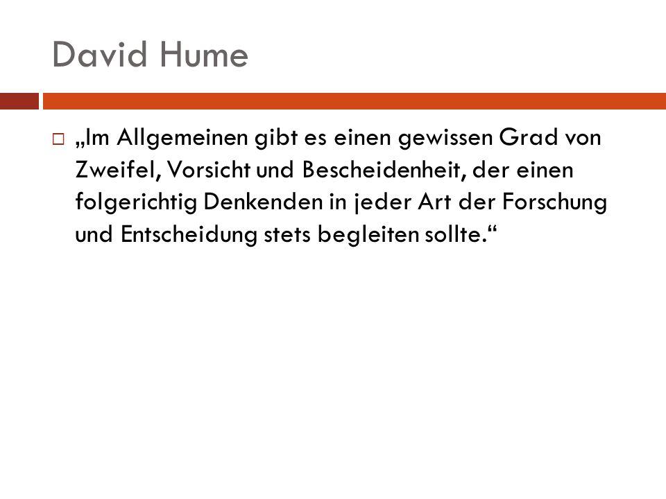 David Hume Im Allgemeinen gibt es einen gewissen Grad von Zweifel, Vorsicht und Bescheidenheit, der einen folgerichtig Denkenden in jeder Art der Fors