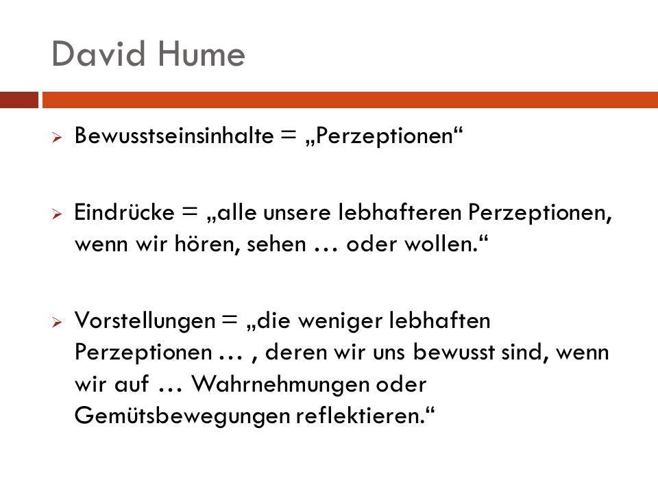 David Hume Bewusstseinsinhalte = Perzeptionen Eindrücke = alle unsere lebhafteren Perzeptionen, wenn wir hören, sehen … oder wollen. Vorstellungen = d