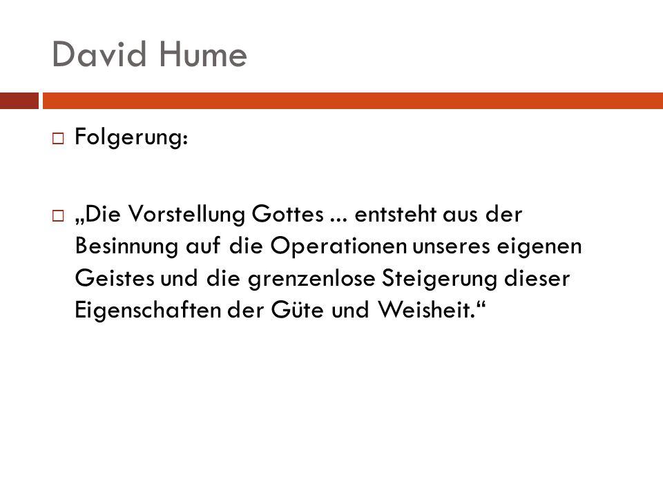 David Hume Folgerung: Die Vorstellung Gottes... entsteht aus der Besinnung auf die Operationen unseres eigenen Geistes und die grenzenlose Steigerung