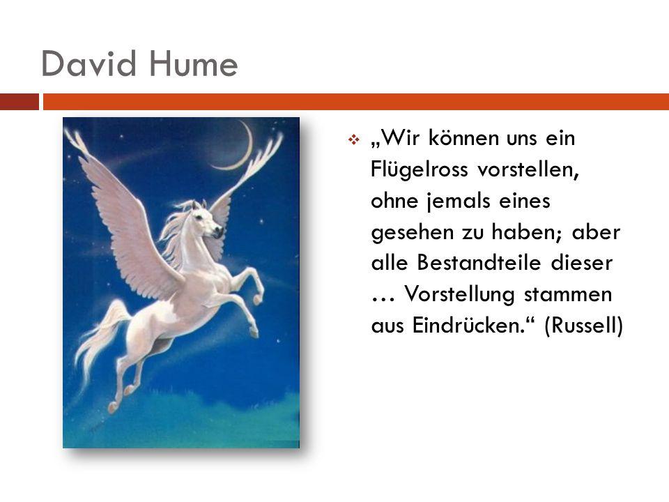 David Hume Wir können uns ein Flügelross vorstellen, ohne jemals eines gesehen zu haben; aber alle Bestandteile dieser … Vorstellung stammen aus Eindr
