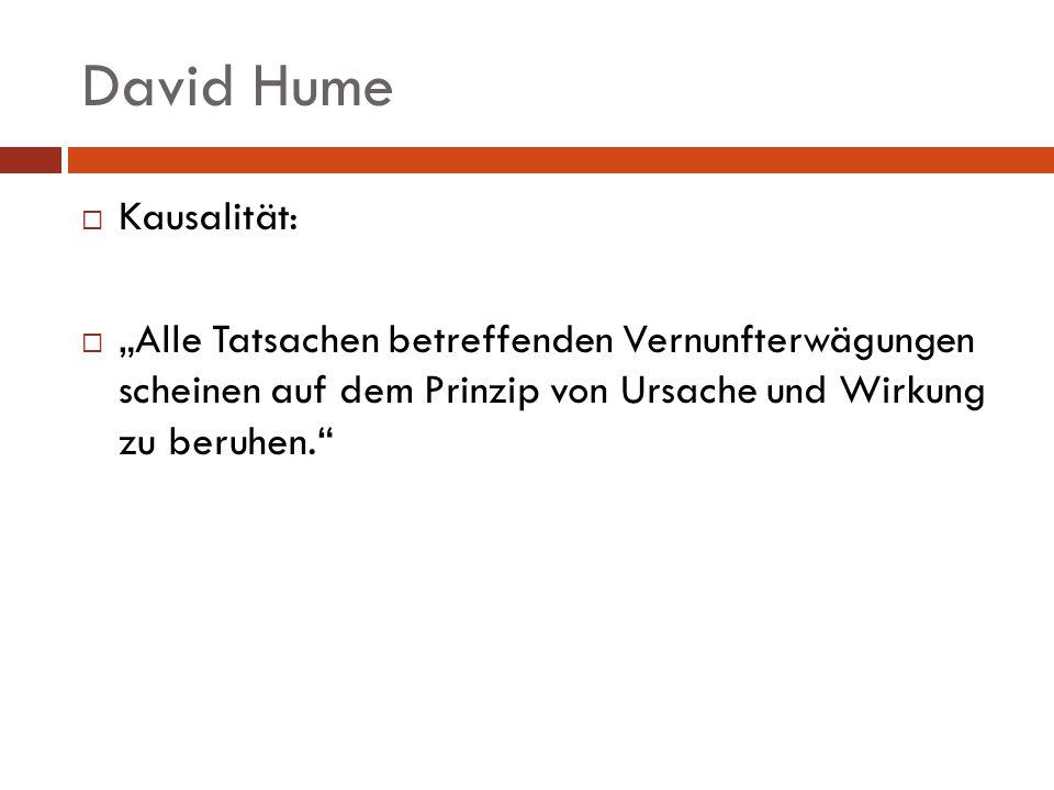 David Hume Kausalität: Alle Tatsachen betreffenden Vernunfterwägungen scheinen auf dem Prinzip von Ursache und Wirkung zu beruhen.