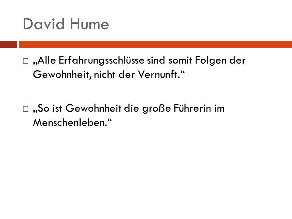 David Hume Alle Erfahrungsschlüsse sind somit Folgen der Gewohnheit, nicht der Vernunft. So ist Gewohnheit die große Führerin im Menschenleben.