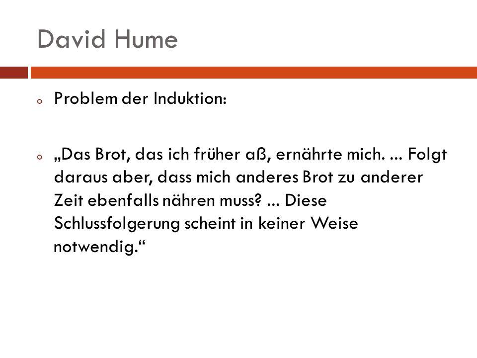 David Hume o Problem der Induktion: o Das Brot, das ich früher aß, ernährte mich.... Folgt daraus aber, dass mich anderes Brot zu anderer Zeit ebenfal