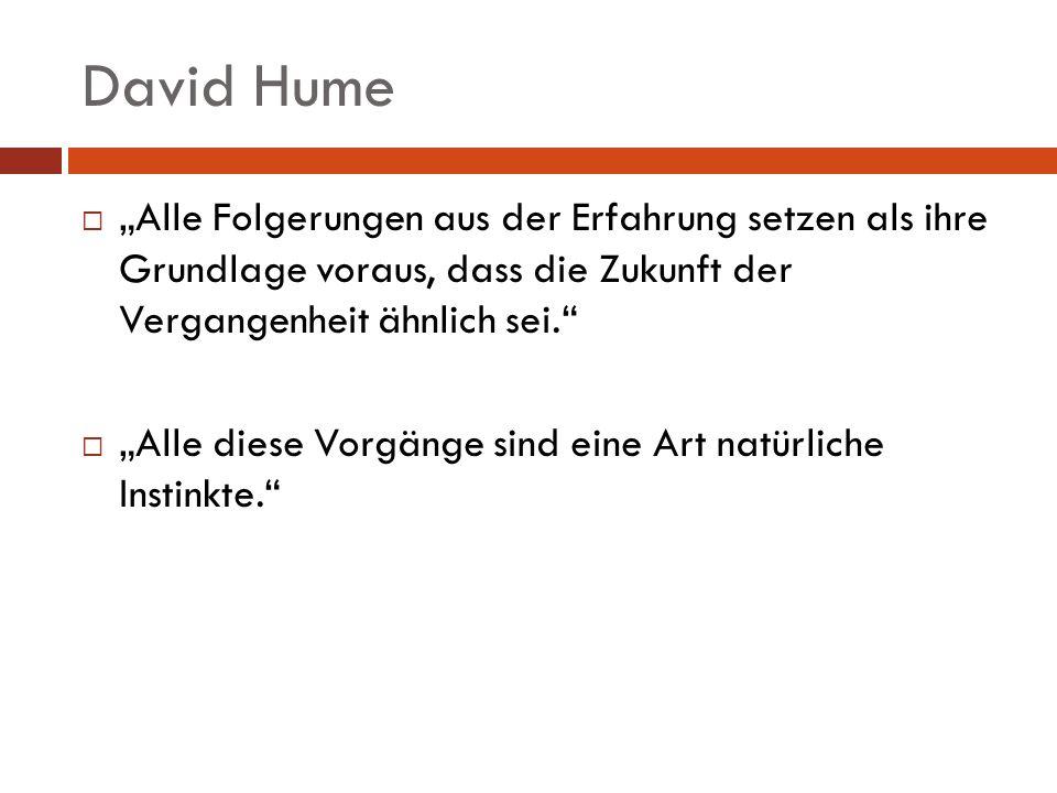 David Hume Alle Folgerungen aus der Erfahrung setzen als ihre Grundlage voraus, dass die Zukunft der Vergangenheit ähnlich sei. Alle diese Vorgänge si