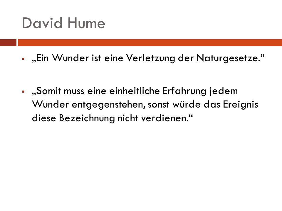 David Hume Ein Wunder ist eine Verletzung der Naturgesetze. Somit muss eine einheitliche Erfahrung jedem Wunder entgegenstehen, sonst würde das Ereign
