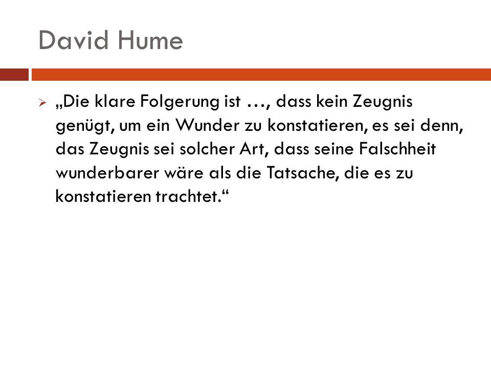 David Hume Die klare Folgerung ist …, dass kein Zeugnis genügt, um ein Wunder zu konstatieren, es sei denn, das Zeugnis sei solcher Art, dass seine Fa