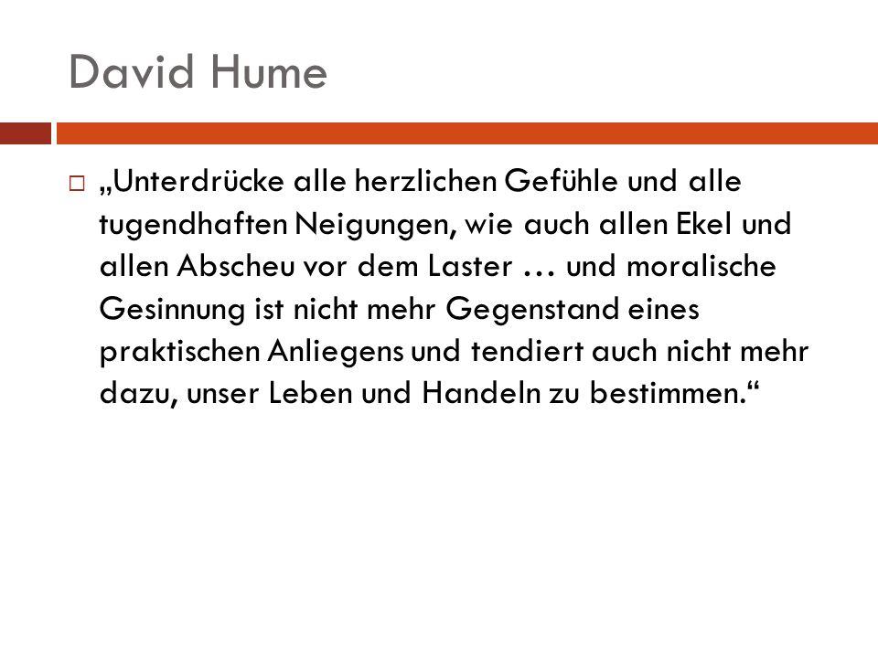 David Hume Unterdrücke alle herzlichen Gefühle und alle tugendhaften Neigungen, wie auch allen Ekel und allen Abscheu vor dem Laster … und moralische
