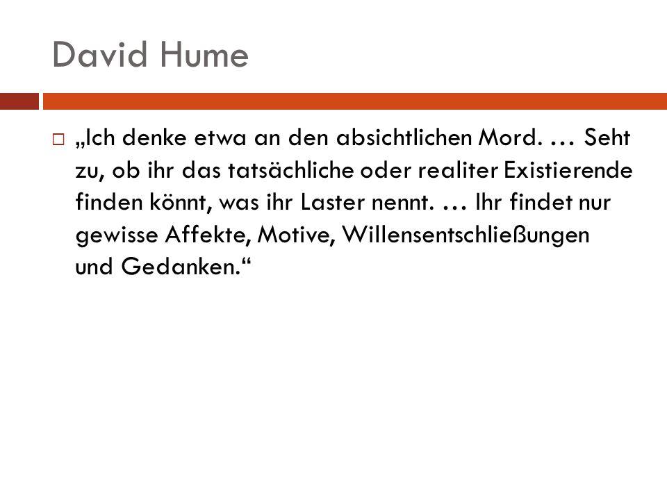 David Hume Ich denke etwa an den absichtlichen Mord. … Seht zu, ob ihr das tatsächliche oder realiter Existierende finden könnt, was ihr Laster nennt.