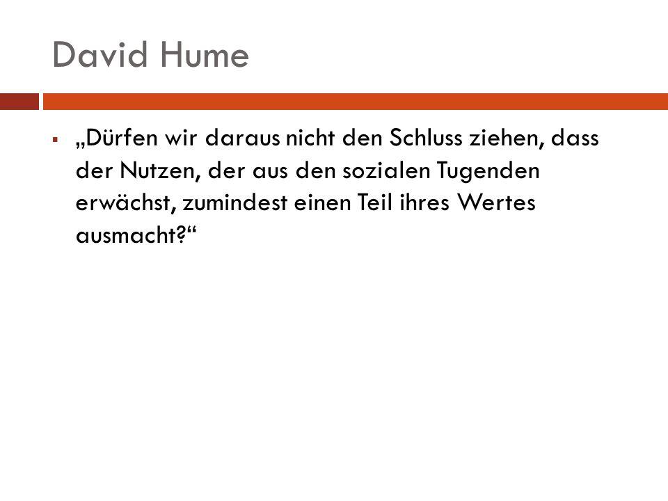 David Hume Dürfen wir daraus nicht den Schluss ziehen, dass der Nutzen, der aus den sozialen Tugenden erwächst, zumindest einen Teil ihres Wertes ausm
