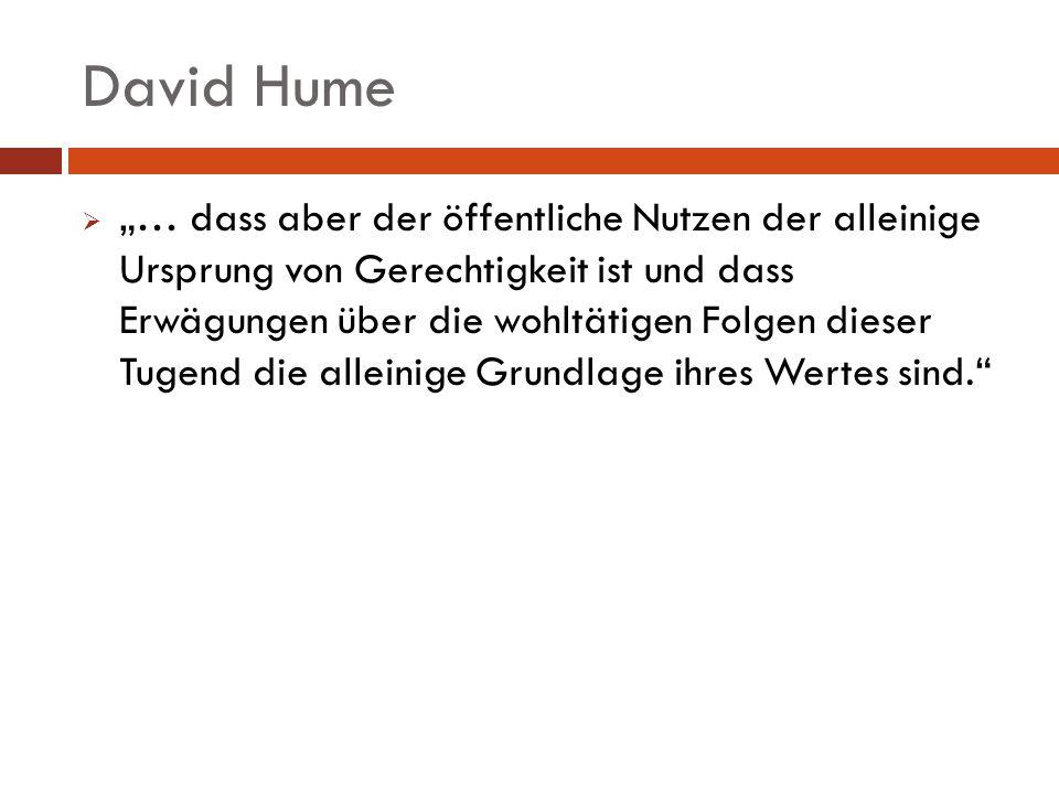 David Hume … dass aber der öffentliche Nutzen der alleinige Ursprung von Gerechtigkeit ist und dass Erwägungen über die wohltätigen Folgen dieser Tuge