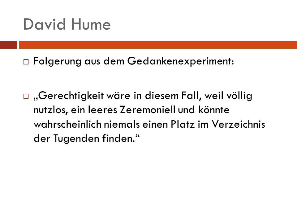 David Hume Folgerung aus dem Gedankenexperiment: Gerechtigkeit wäre in diesem Fall, weil völlig nutzlos, ein leeres Zeremoniell und könnte wahrscheinl